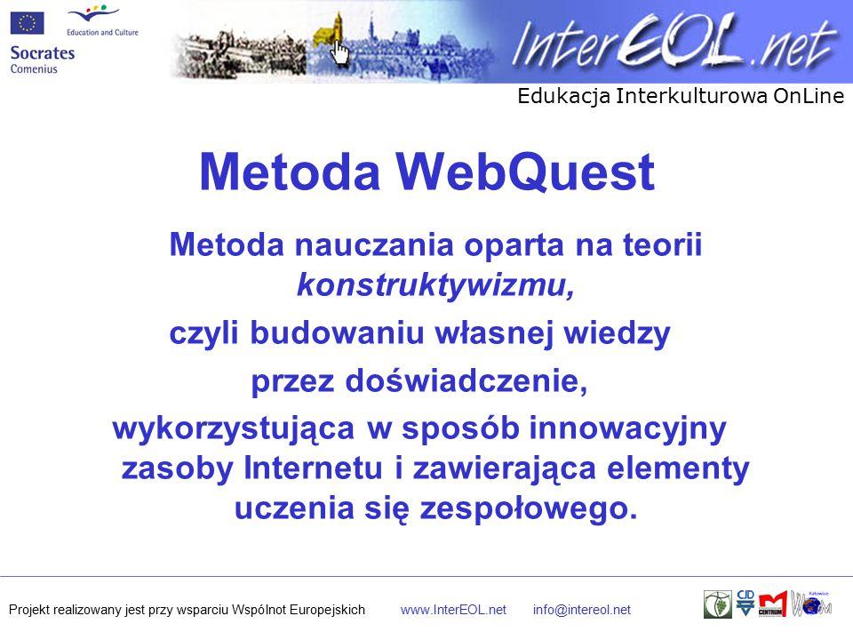 Edukacja Interkulturowa OnLine Projekt realizowany jest przy wsparciu Wspólnot Europejskichwww.InterEOL.netinfo@intereol.net Metoda WebQuest Metoda nauczania oparta na teorii konstruktywizmu, czyli budowaniu własnej wiedzy przez doświadczenie, wykorzystująca w sposób innowacyjny zasoby Internetu i zawierająca elementy uczenia się zespołowego.