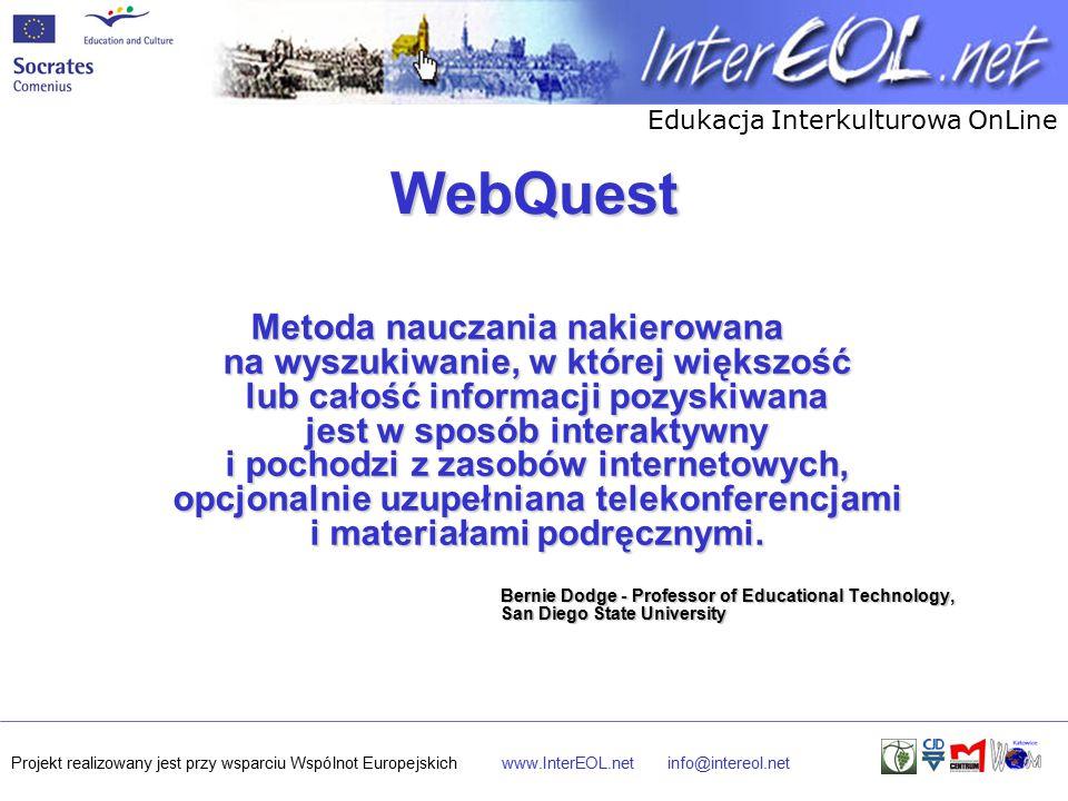 Edukacja Interkulturowa OnLine Projekt realizowany jest przy wsparciu Wspólnot Europejskichwww.InterEOL.netinfo@intereol.net WebQuest Metoda nauczania nakierowana na wyszukiwanie, w której większość lub całość informacji pozyskiwana jest w sposób interaktywny i pochodzi z zasobów internetowych, opcjonalnie uzupełniana telekonferencjami i materiałami podręcznymi.