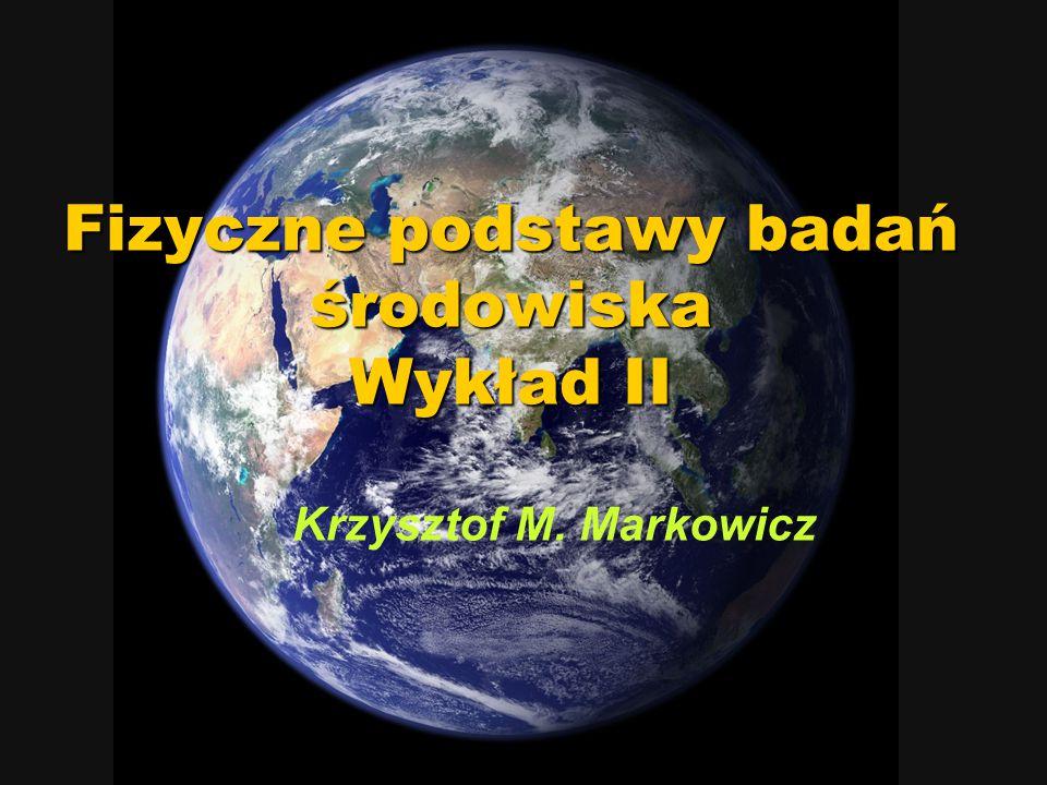 Fizyczne podstawy badań środowiska Wykład II Krzysztof M. Markowicz