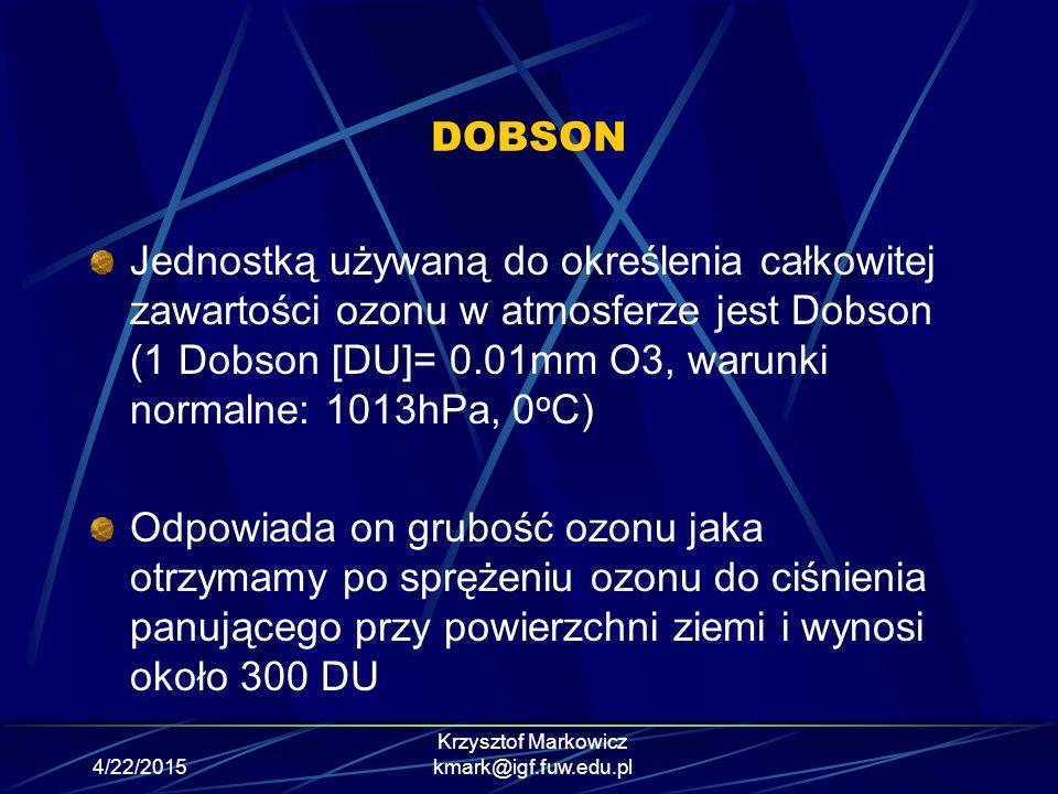 4/22/2015 Krzysztof Markowicz kmark@igf.fuw.edu.pl DOBSON Jednostką używaną do określenia całkowitej zawartości ozonu w atmosferze jest Dobson (1 Dobs