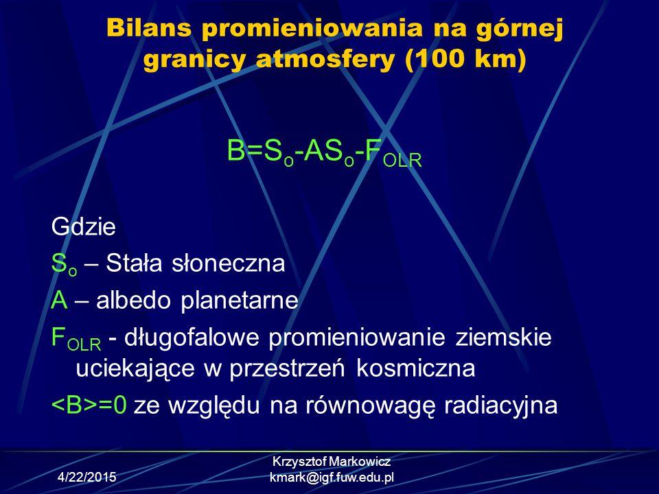 4/22/2015 Krzysztof Markowicz kmark@igf.fuw.edu.pl Bilans promieniowania na górnej granicy atmosfery (100 km) B=S o -AS o -F OLR Gdzie S o – Stała sło