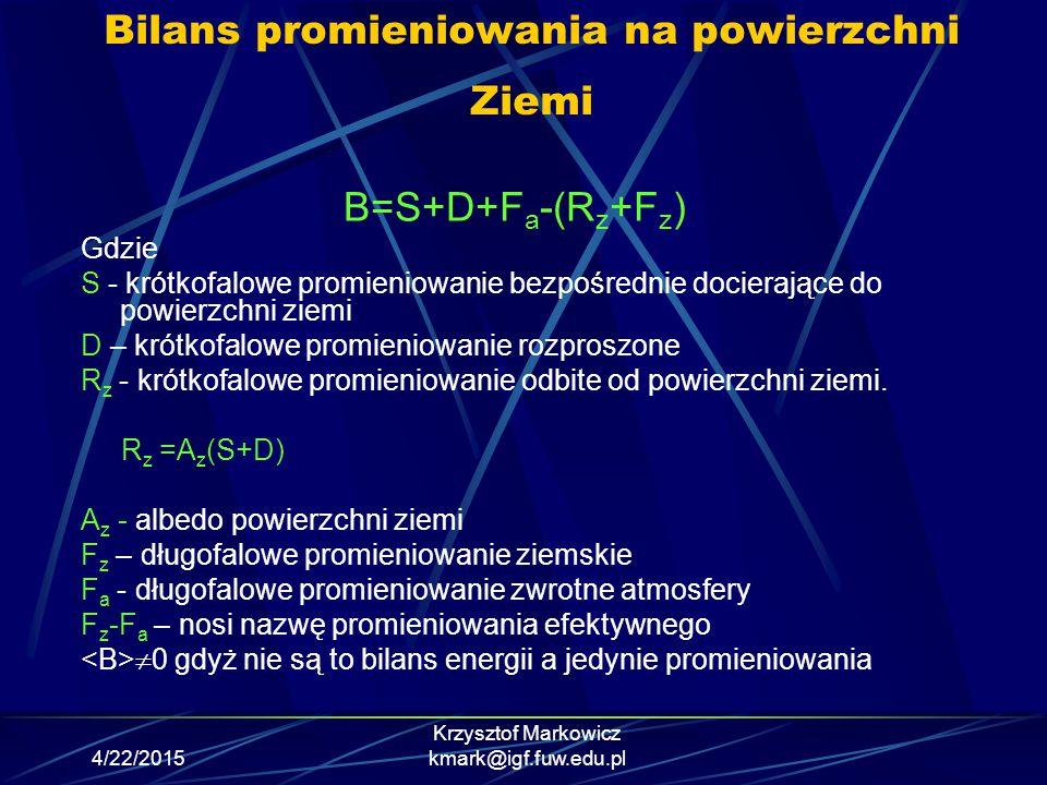 4/22/2015 Krzysztof Markowicz kmark@igf.fuw.edu.pl Bilans promieniowania na powierzchni Ziemi B=S+D+F a -(R z +F z ) Gdzie S - krótkofalowe promieniow