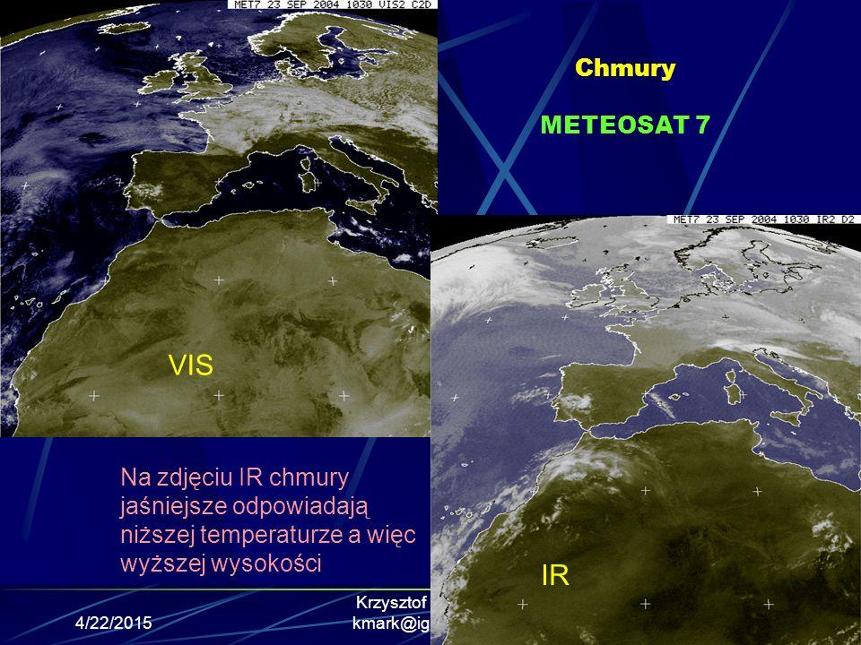 4/22/2015 Krzysztof Markowicz kmark@igf.fuw.edu.pl Chmury METEOSAT 7 VIS IR Na zdjęciu IR chmury jaśniejsze odpowiadają niższej temperaturze a więc wy