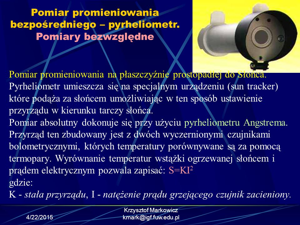 4/22/2015 Krzysztof Markowicz kmark@igf.fuw.edu.pl Pomiar promieniowania na płaszczyźnie prostopadłej do Słońca. Pyrheliometr umieszcza się na specjal