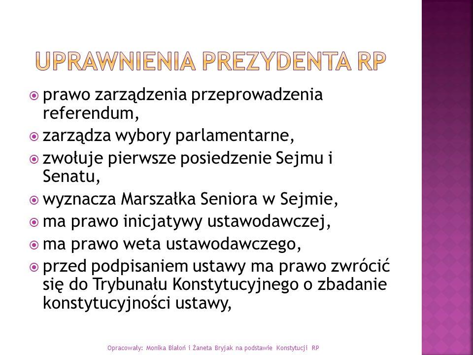  prawo zarządzenia przeprowadzenia referendum,  zarządza wybory parlamentarne,  zwołuje pierwsze posiedzenie Sejmu i Senatu,  wyznacza Marszałka S