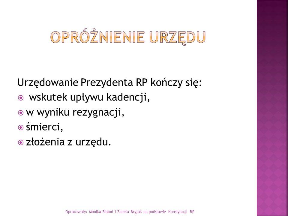 Urzędowanie Prezydenta RP kończy się:  wskutek upływu kadencji,  w wyniku rezygnacji,  śmierci,  złożenia z urzędu. Opracowały: Monika Białoń i Ża