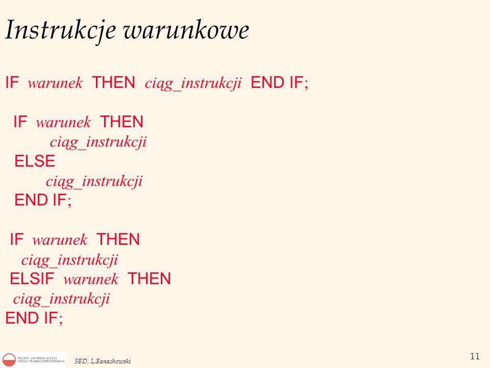 11 SBD, L.Banachowski Instrukcje warunkowe IF warunek THEN ciąg_instrukcji END IF ; IF warunek THEN ciąg_instrukcji ELSE ciąg_instrukcji END IF ; IF warunek THEN ciąg_instrukcji ELSIF warunek THEN ciąg_instrukcji END IF ;