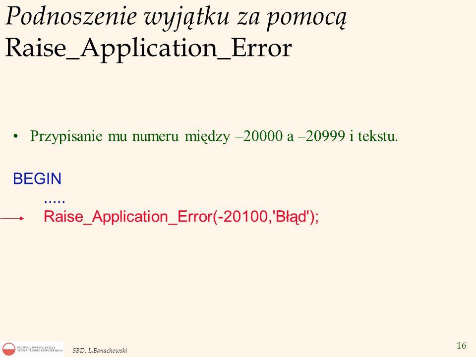 16 SBD, L.Banachowski Podnoszenie wyjątku za pomocą Raise_Application_Error Przypisanie mu numeru między –20000 a –20999 i tekstu.