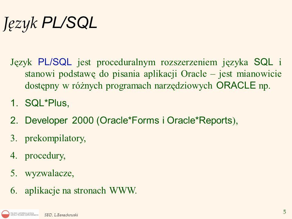 6 SBD, L.Banachowski Język PL/SQL DECLARE deklaracje obiektów PL/SQL jak zmienne, stałe, wyjątki, procedury, funkcje BEGIN ciąg instrukcji do wykonania EXCEPTION obsługa wyjątków (błędów) END; Wersja statyczna: SELECT, INSERT, UPDATE, DELETE, COMMIT i ROLLBACK.
