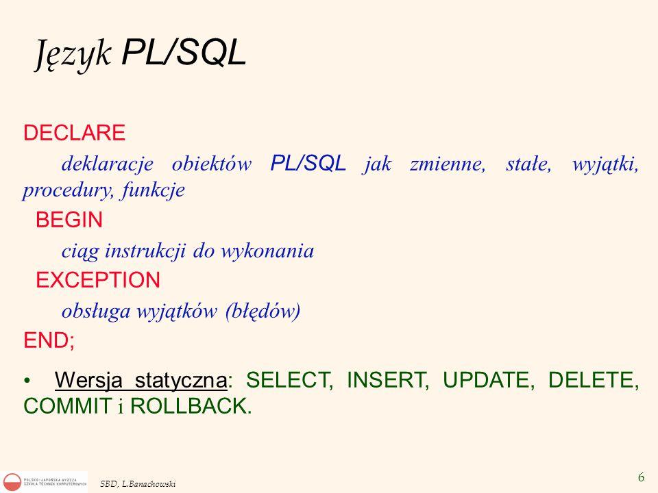 17 SBD, L.Banachowski Obsługa błędów przechwytywanych przez serwer bazy danych Obsługa błędu naruszenia więzów klucza obcego - nr -2292: DECLARE bl_klucz_o EXCEPTION; PRAGMA EXCEPTION_INIT (bl_klucz_o, -2292); BEGIN DELETE FROM Dept WHERE Deptno = 10; EXCEPTION WHEN bl_klucz_o THEN Dbms_output.Put_line ( Nie można usunąć działu, w którym są pracownicy.