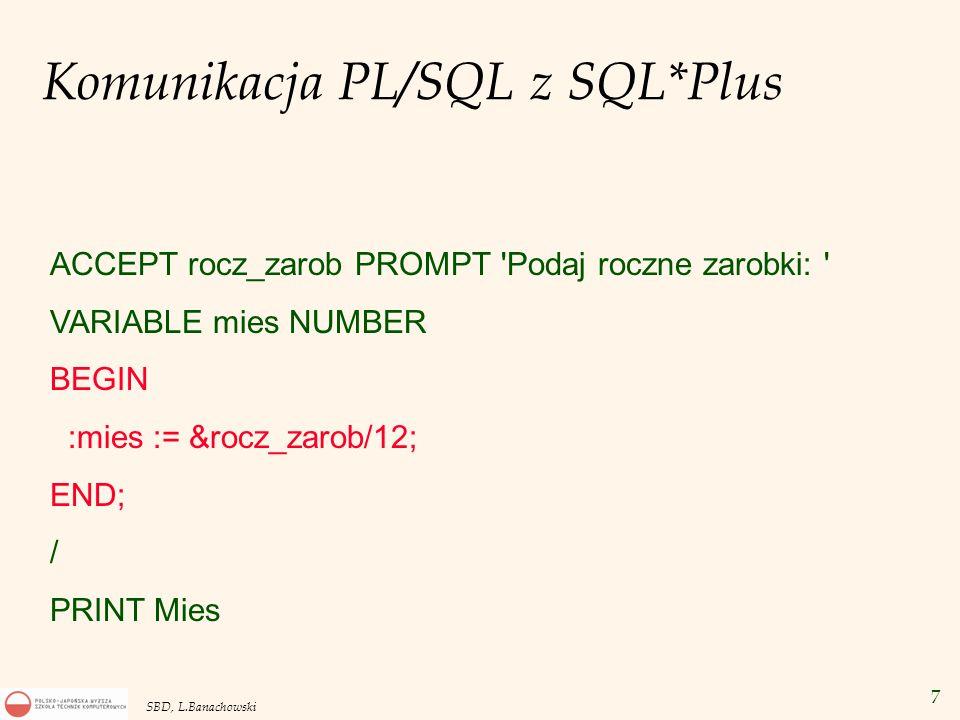 8 SBD, L.Banachowski Instrukcja SELECT w PL/SQL DECLARE v_ename Emp.Ename%TYPE; BEGIN SELECT Ename INTO v_ename FROM Emp WHERE Empno = 1030; DBMS_OUTPUT.PUT_LINE( Nazwisko = ||v_ename); ……