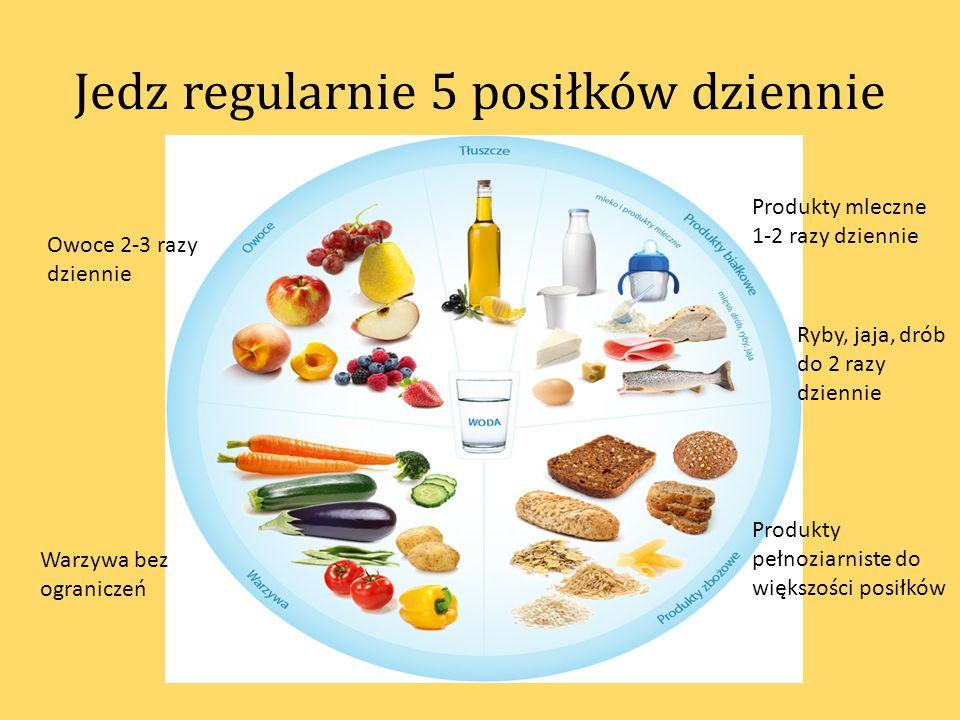 Jedz regularnie 5 posiłków dziennie Produkty mleczne 1-2 razy dziennie Warzywa bez ograniczeń Owoce 2-3 razy dziennie Produkty pełnoziarniste do więks