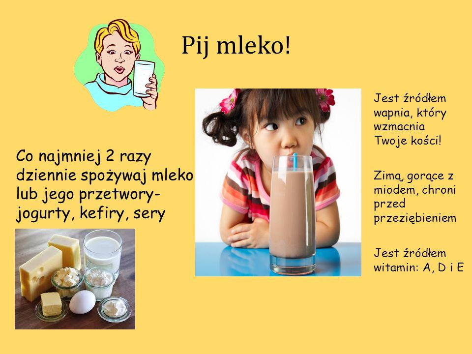 Pij mleko! Co najmniej 2 razy dziennie spożywaj mleko lub jego przetwory- jogurty, kefiry, sery Jest źródłem witamin: A, D i E Jest źródłem wapnia, kt