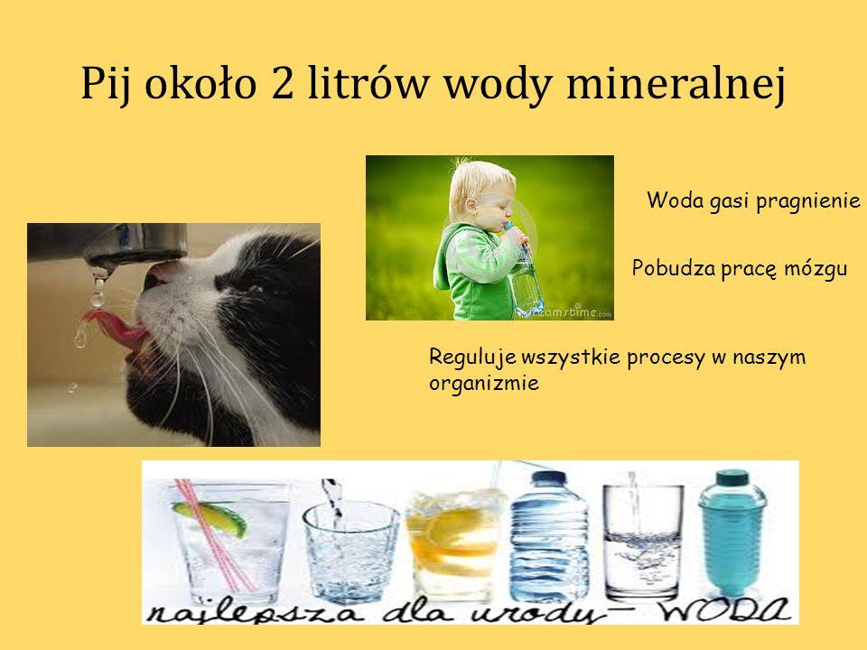Pij około 2 litrów wody mineralnej Woda gasi pragnienie Reguluje wszystkie procesy w naszym organizmie Pobudza pracę mózgu