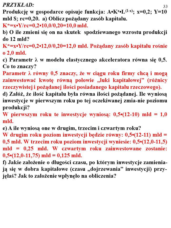 32 PRZYKŁAD: Produkcję w gospodarce opisuje funkcja: AK xL (1-x) ; x=0,2; Y=10 mld $; rc=0,20.