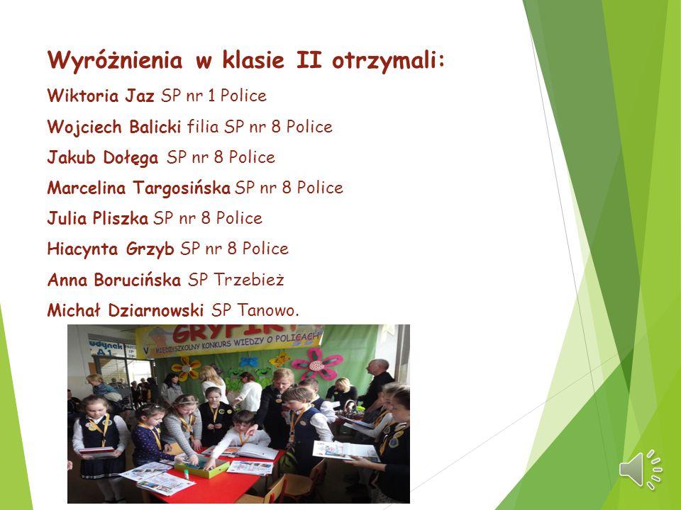 Wyróżnienia w klasie II otrzymali: Wiktoria Jaz SP nr 1 Police Wojciech Balicki filia SP nr 8 Police Jakub Dołęga SP nr 8 Police Marcelina Targosińska
