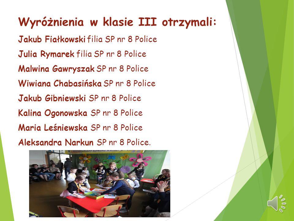 Wyróżnienia w klasie III otrzymali: Jakub Fiałkowski filia SP nr 8 Police Julia Rymarek filia SP nr 8 Police Malwina Gawryszak SP nr 8 Police Wiwiana