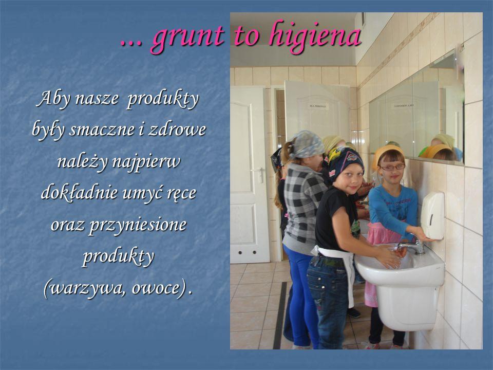 ... grunt to higiena Aby nasze produkty były smaczne i zdrowe należy najpierw dokładnie umyć ręce oraz przyniesione produkty (warzywa, owoce).
