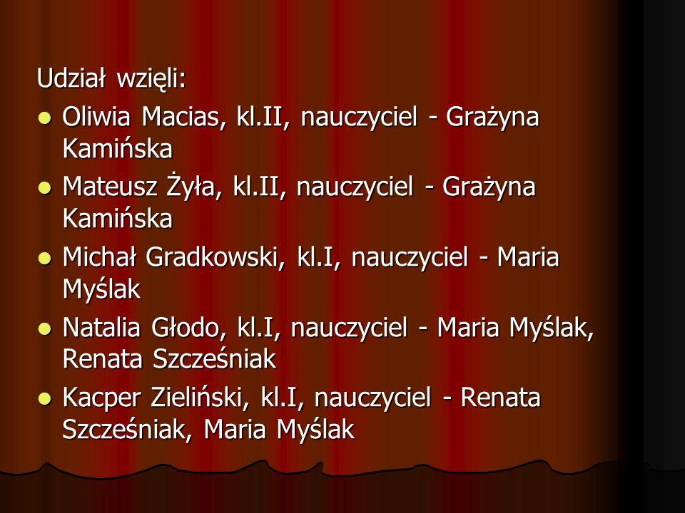 Udział wzięli: Oliwia Macias, kl.II, nauczyciel - Grażyna Kamińska Oliwia Macias, kl.II, nauczyciel - Grażyna Kamińska Mateusz Żyła, kl.II, nauczyciel