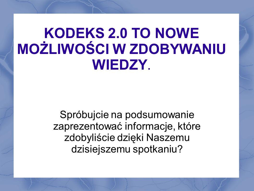 KODEKS 2.0 TO NOWE MOŻLIWOŚCI W ZDOBYWANIU WIEDZY. Spróbujcie na podsumowanie zaprezentować informacje, które zdobyliście dzięki Naszemu dzisiejszemu