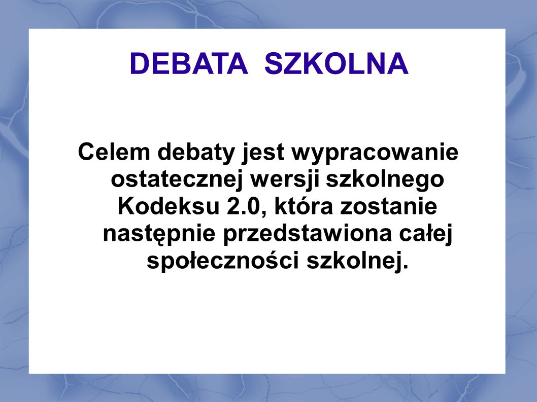 DEBATA SZKOLNA Celem debaty jest wypracowanie ostatecznej wersji szkolnego Kodeksu 2.0, która zostanie następnie przedstawiona całej społeczności szko