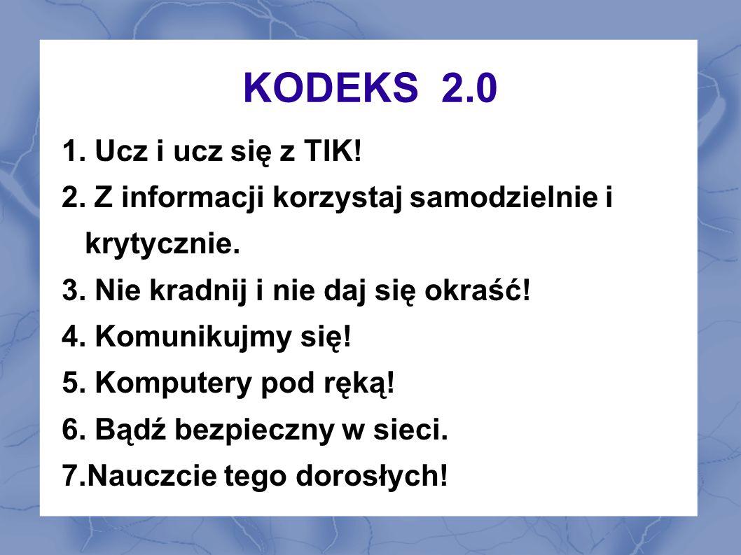 KODEKS 2.0 1. Ucz i ucz się z TIK. 2. Z informacji korzystaj samodzielnie i krytycznie.