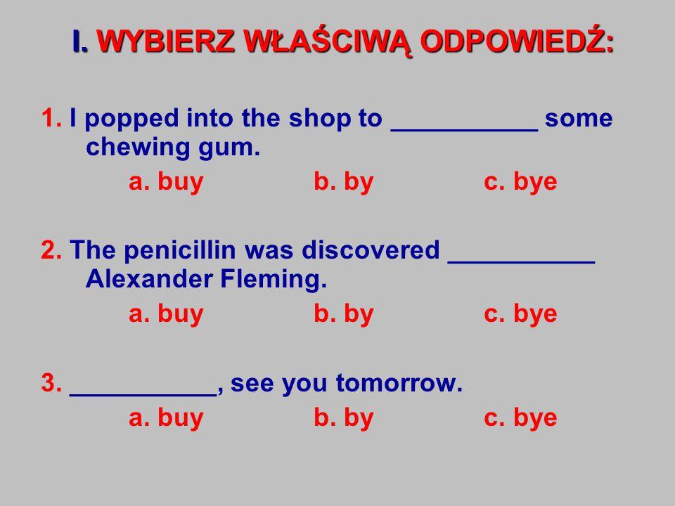 I.WYBIERZ WŁAŚCIWĄ ODPOWIEDŹ: 1. I popped into the shop to __________ some chewing gum.