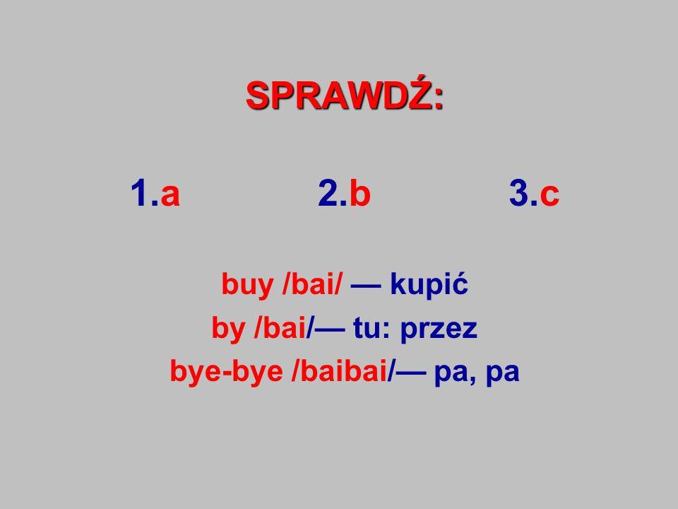 SPRAWDŹ: 1.a 2.b 3.c buy /bai/ — kupić by /bai/— tu: przez bye-bye /baibai/— pa, pa