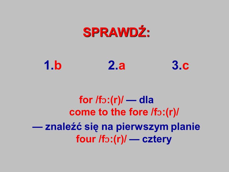SPRAWDŹ: 1.b 2.a 3.c for /f ɔ :(r)/ — dla come to the fore /f ɔ :(r)/ — znaleźć się na pierwszym planie four /f ɔ :(r)/ — cztery