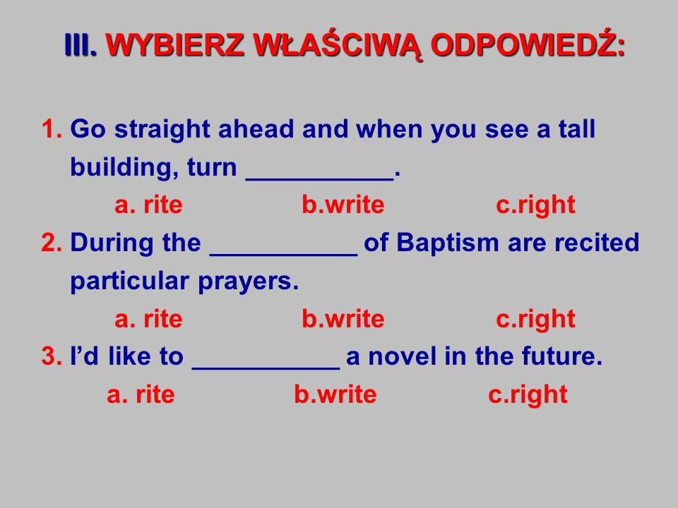 III. WYBIERZ WŁAŚCIWĄ ODPOWIEDŹ: 1. Go straight ahead and when you see a tall building, turn __________. a. rite b.write c.right 2. During the _______