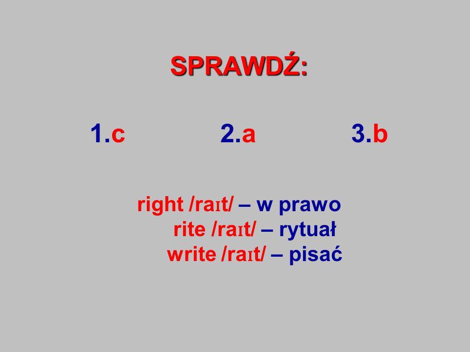 SPRAWDŹ: 1.c 2.a 3.b right /ra ɪ t/ – w prawo rite /ra ɪ t/ – rytuał write /ra ɪ t/ – pisać