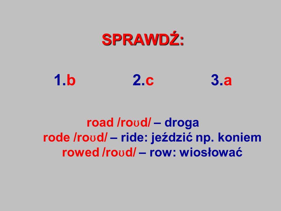 SPRAWDŹ: 1.b 2.c 3.a road /ro ʊ d/ – droga rode /ro ʊ d/ – ride: jeździć np.