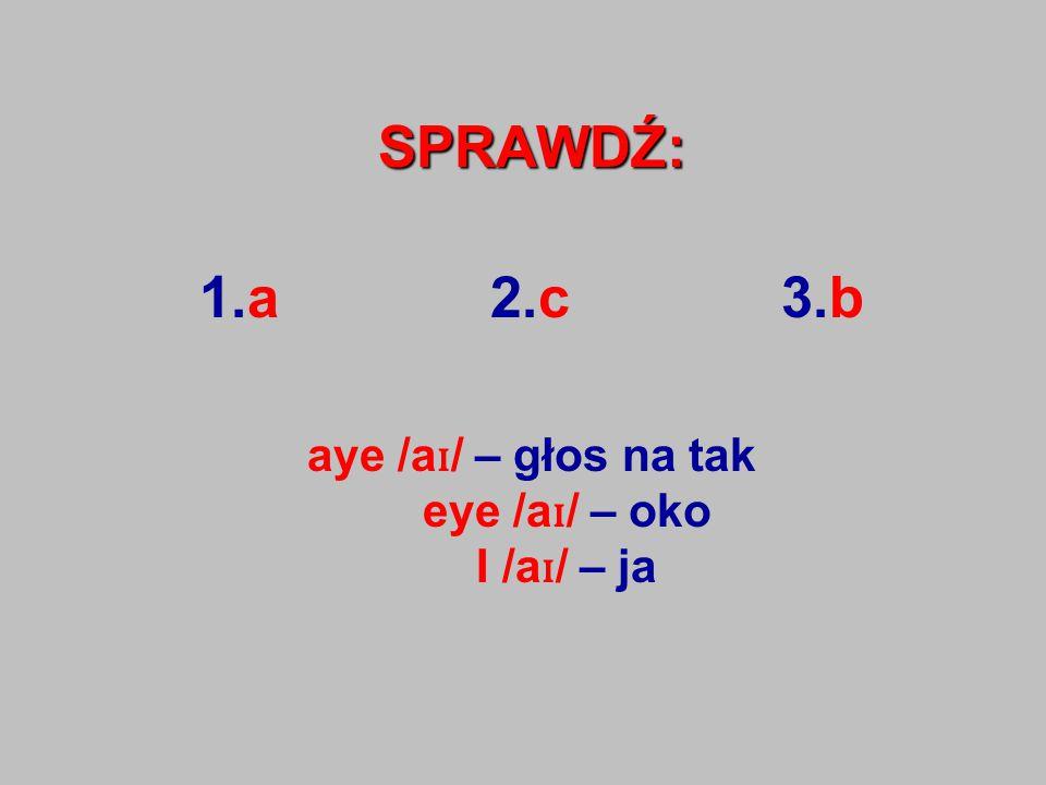SPRAWDŹ: 1.a 2.c 3.b aye /a ɪ / – głos na tak eye /a ɪ / – oko I /a ɪ / – ja