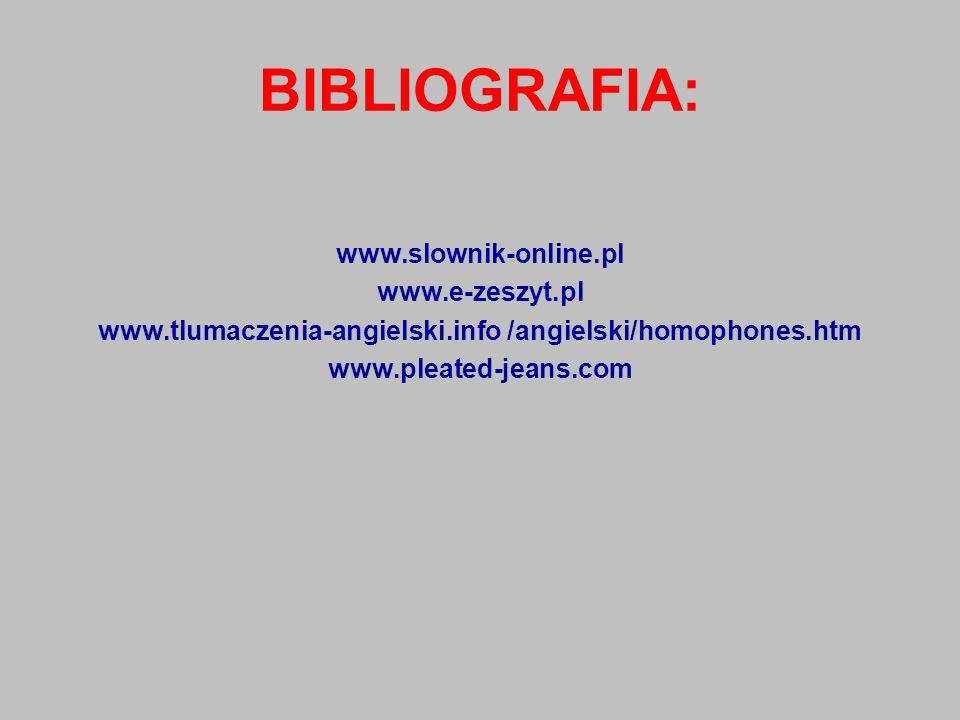 BIBLIOGRAFIA: www.slownik-online.pl www.e-zeszyt.pl www.tlumaczenia-angielski.info /angielski/homophones.htm www.pleated-jeans.com