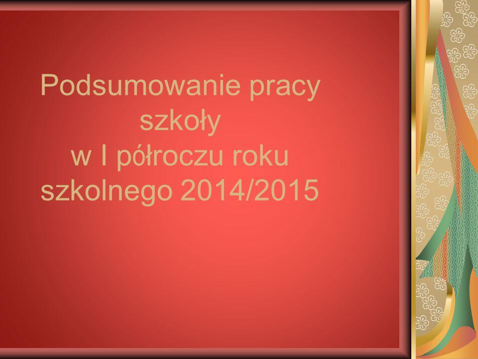 Podsumowanie pracy szkoły w I p ó łroczu roku szkolnego 2014/2015