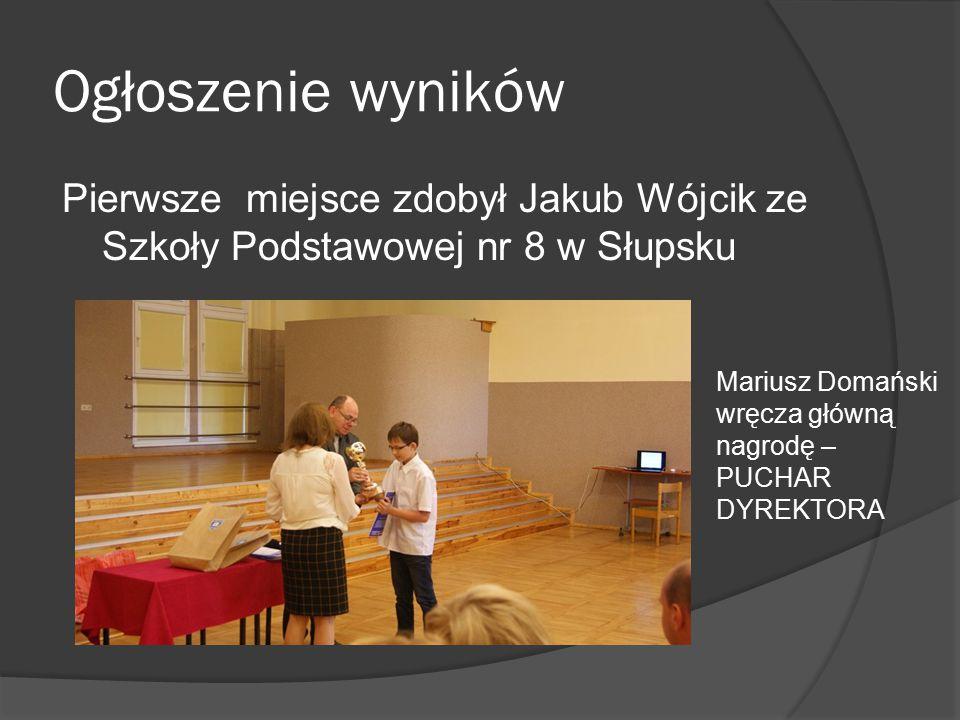 Ogłoszenie wyników Pierwsze miejsce zdobył Jakub Wójcik ze Szkoły Podstawowej nr 8 w Słupsku Mariusz Domański wręcza główną nagrodę – PUCHAR DYREKTORA