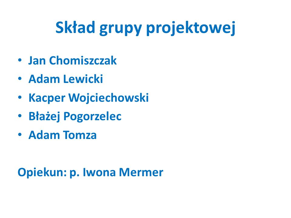 Skład grupy projektowej Jan Chomiszczak Adam Lewicki Kacper Wojciechowski Błażej Pogorzelec Adam Tomza Opiekun: p. Iwona Mermer