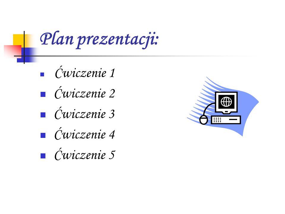 Plan prezentacji: Ćwiczenie 1 Ćwiczenie 2 Ćwiczenie 3 Ćwiczenie 4 Ćwiczenie 5