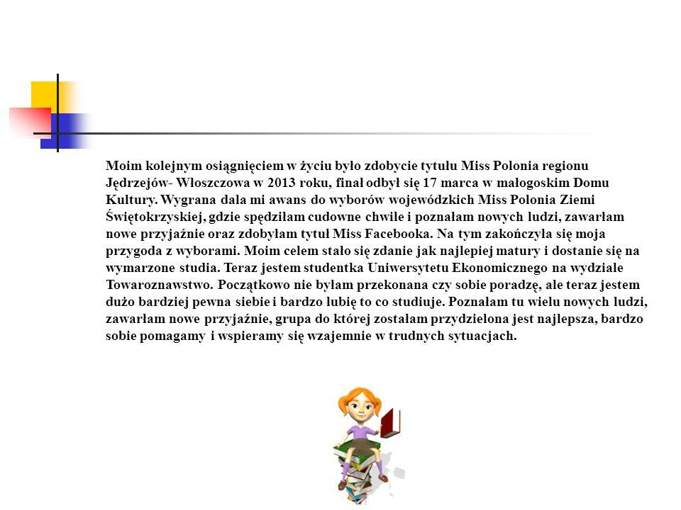 Moim kolejnym osiągnięciem w życiu było zdobycie tytułu Miss Polonia regionu Jędrzejów- Włoszczowa w 2013 roku, finał odbył się 17 marca w małogoskim Domu Kultury.