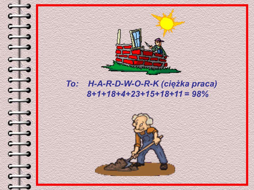To: H-A-R-D-W-O-R-K (ciężka praca) 8+1+18+4+23+15+18+11 = 98%