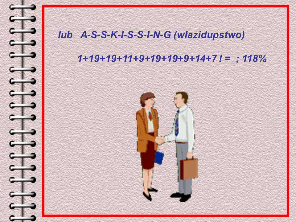 lub A-S-S-K-I-S-S-I-N-G (włazidupstwo) 1+19+19+11+9+19+19+9+14+7 ! = ; 118%