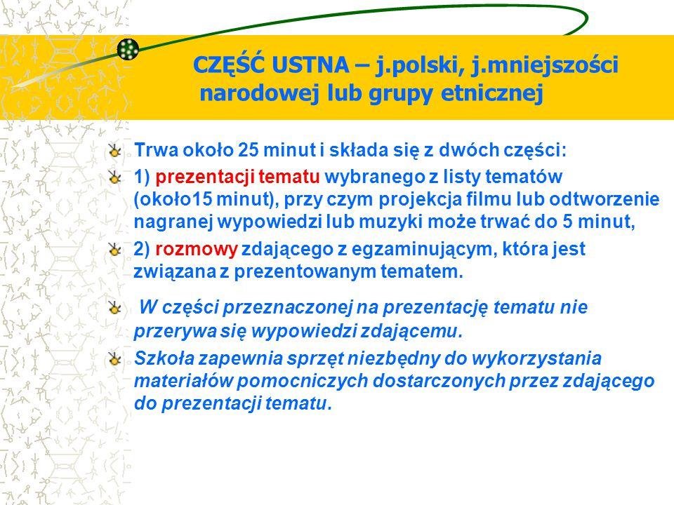 CZĘŚĆ USTNA – j.polski, j.mniejszości narodowej lub grupy etnicznej Trwa około 25 minut i składa się z dwóch części: 1) prezentacji tematu wybranego z