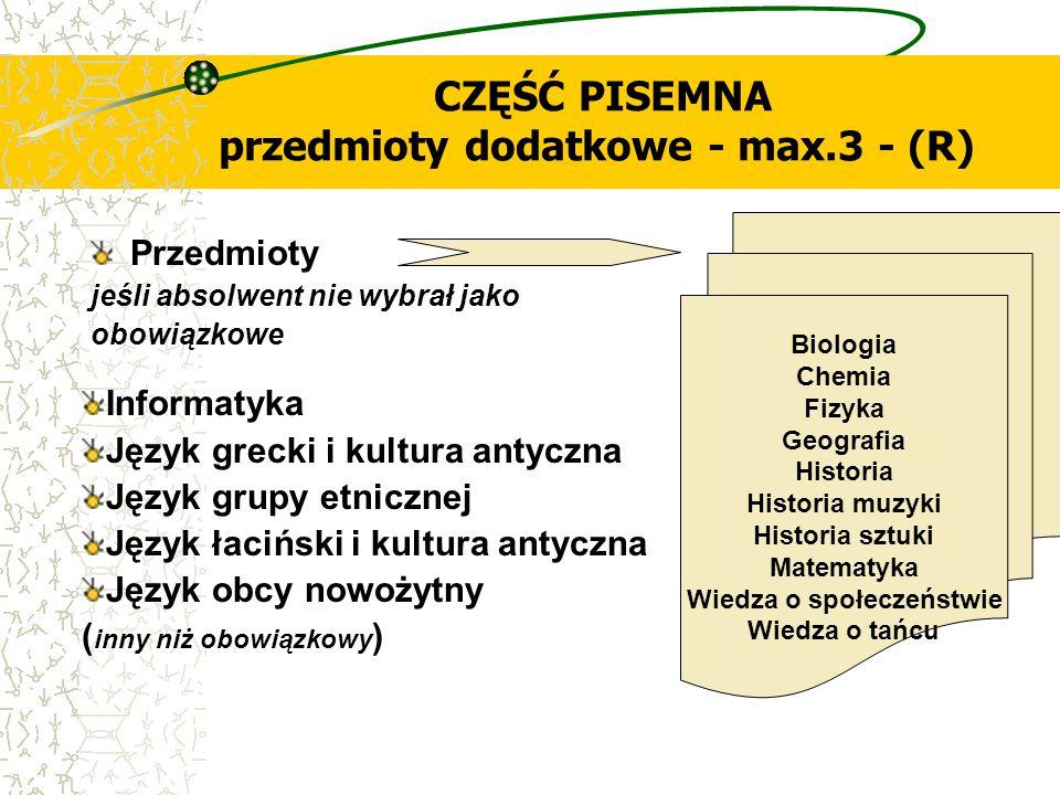 CZĘŚĆ PISEMNA przedmioty dodatkowe - max.3 - (R) Przedmioty jeśli absolwent nie wybrał jako obowiązkowe Biologia Chemia Fizyka Geografia Historia Hist