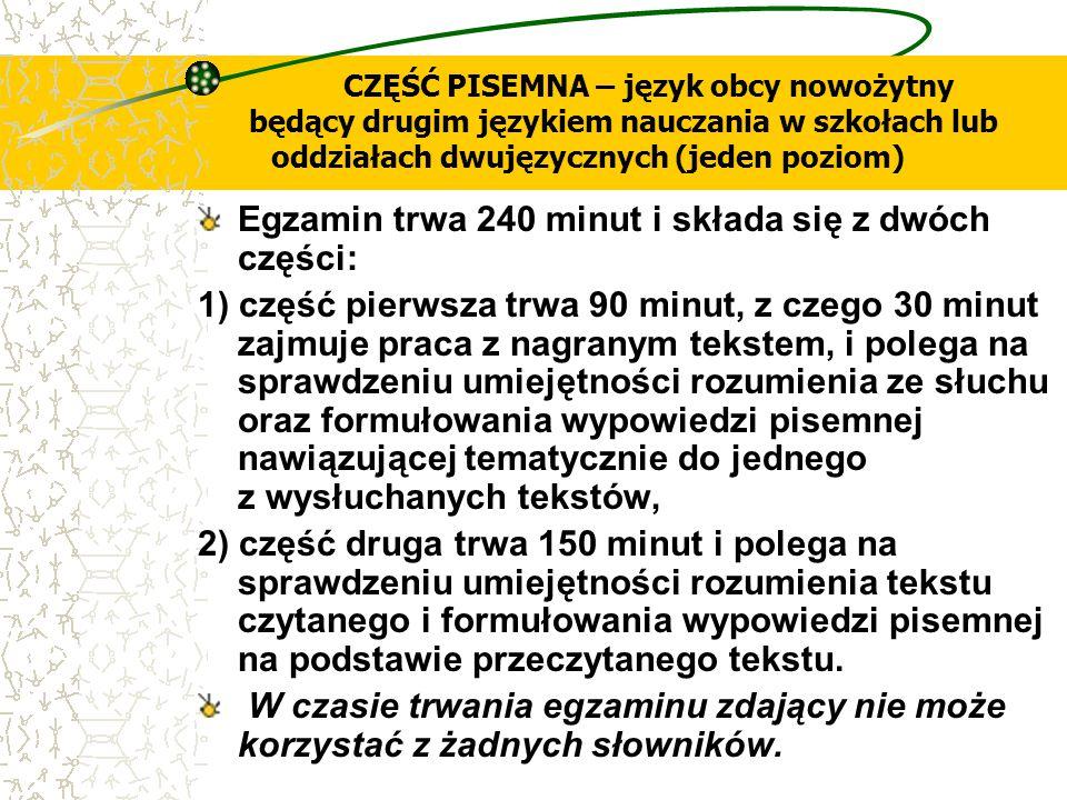 CZĘŚĆ PISEMNA – język obcy nowożytny będący drugim językiem nauczania w szkołach lub oddziałach dwujęzycznych (jeden poziom) Egzamin trwa 240 minut i
