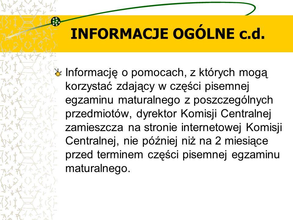INFORMACJE OGÓLNE c.d. Informację o pomocach, z których mogą korzystać zdający w części pisemnej egzaminu maturalnego z poszczególnych przedmiotów, dy