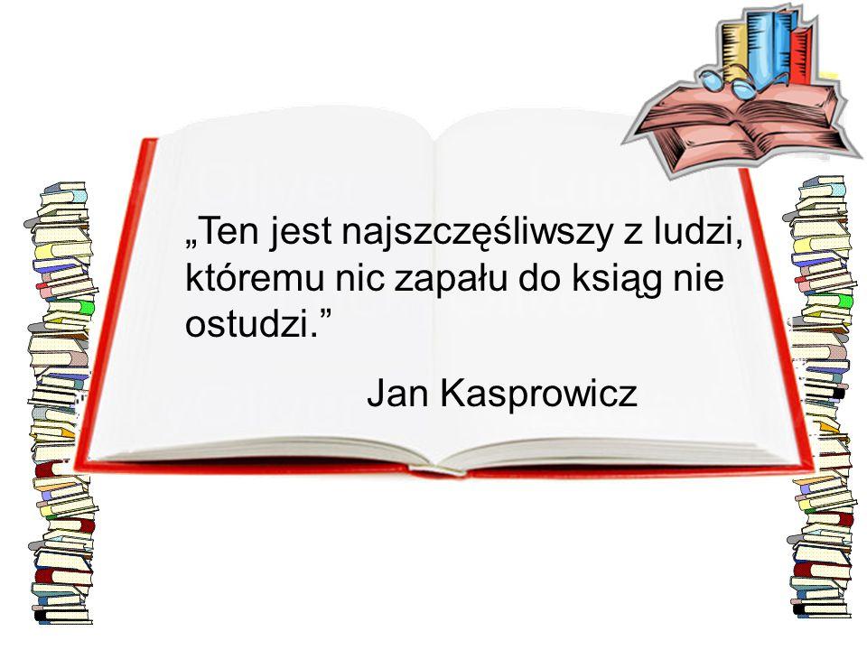 """""""Ten jest najszczęśliwszy z ludzi, któremu nic zapału do ksiąg nie ostudzi."""" Jan Kasprowicz"""