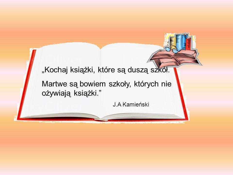 """""""Kochaj książki, które są duszą szkół. Martwe są bowiem szkoły, których nie ożywiają książki."""" J.A Kamieński"""
