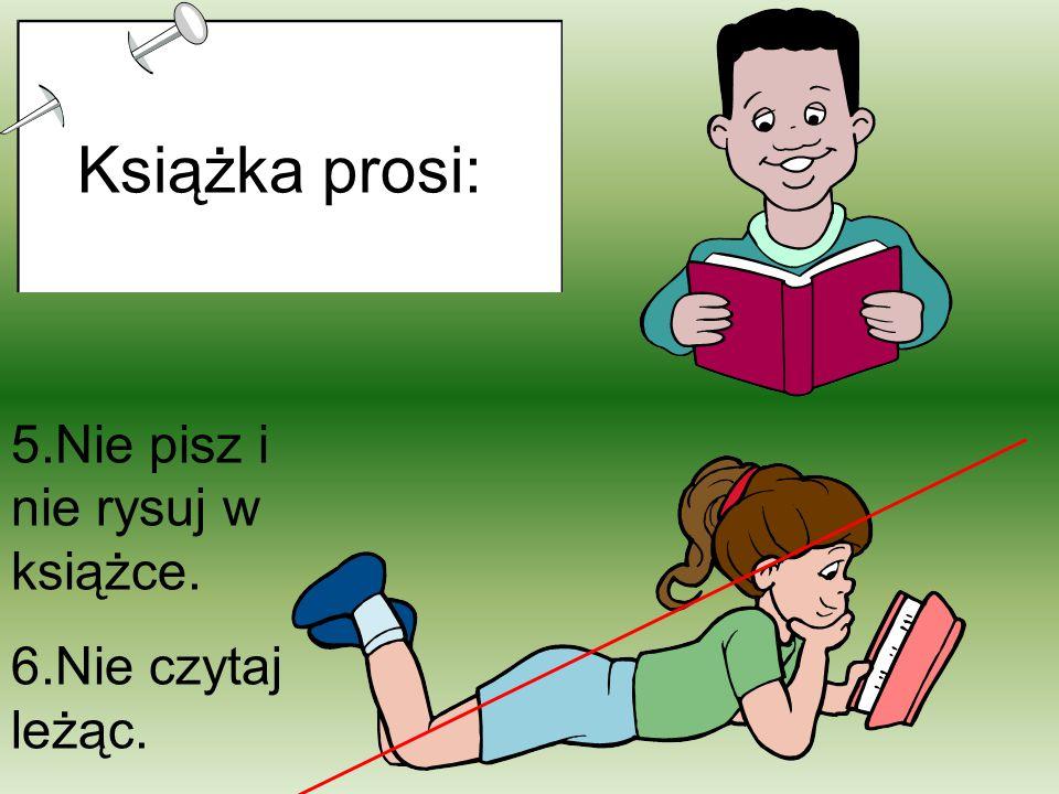 5.Nie pisz i nie rysuj w książce. 6.Nie czytaj leżąc. Książka prosi: