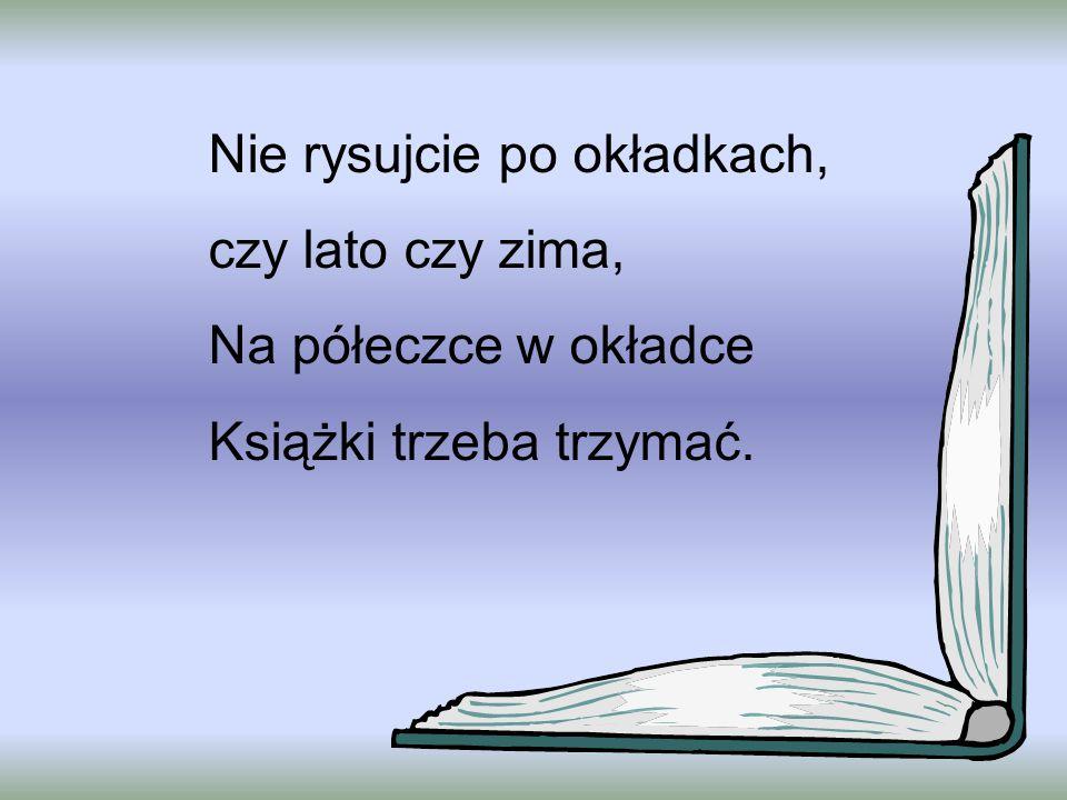 Nie rysujcie po okładkach, czy lato czy zima, Na półeczce w okładce Książki trzeba trzymać.