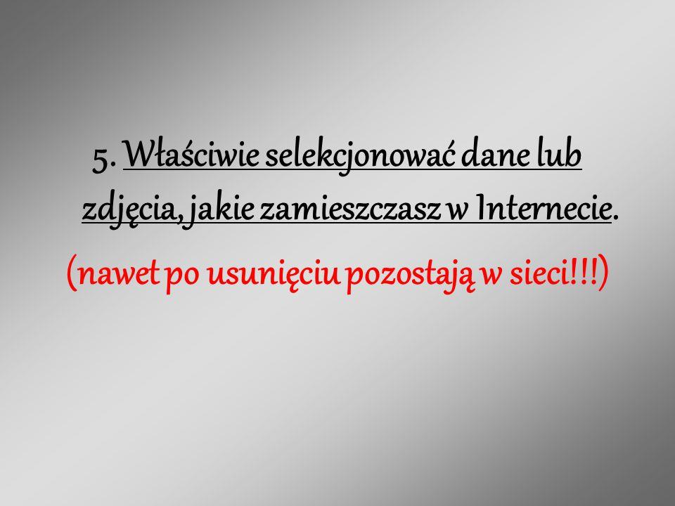 5.Właściwie selekcjonować dane lub zdjęcia, jakie zamieszczasz w Internecie.